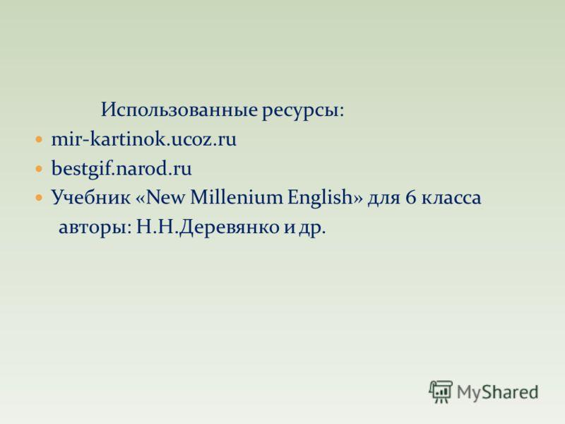 Использованные ресурсы: mir-kartinok.ucoz.ru bestgif.narod.ru Учебник «New Millenium English» для 6 класса авторы: Н.Н.Деревянко и др.