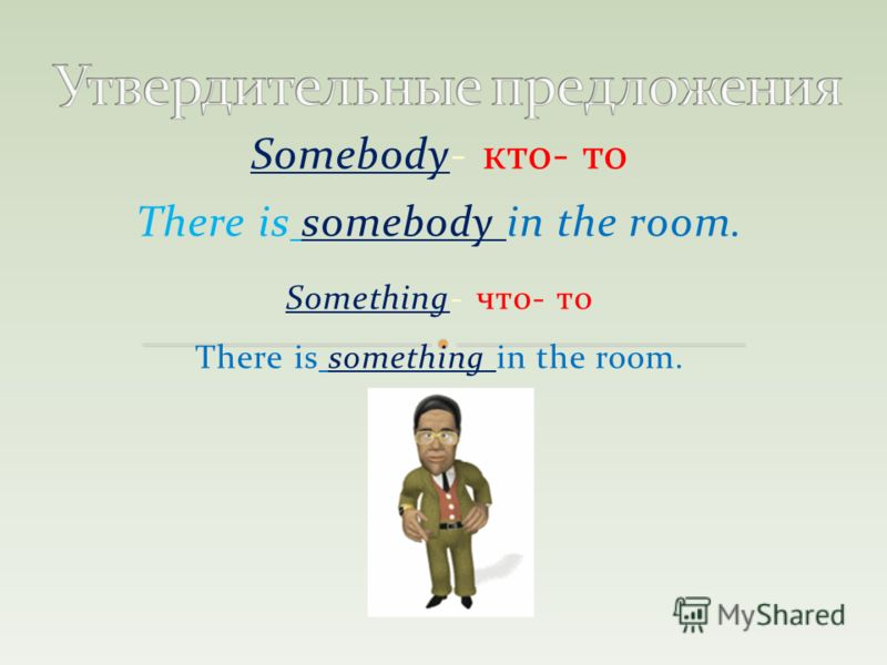 Somebody- кто- то There is somebody in the room. Something- что- то There is something in the room.