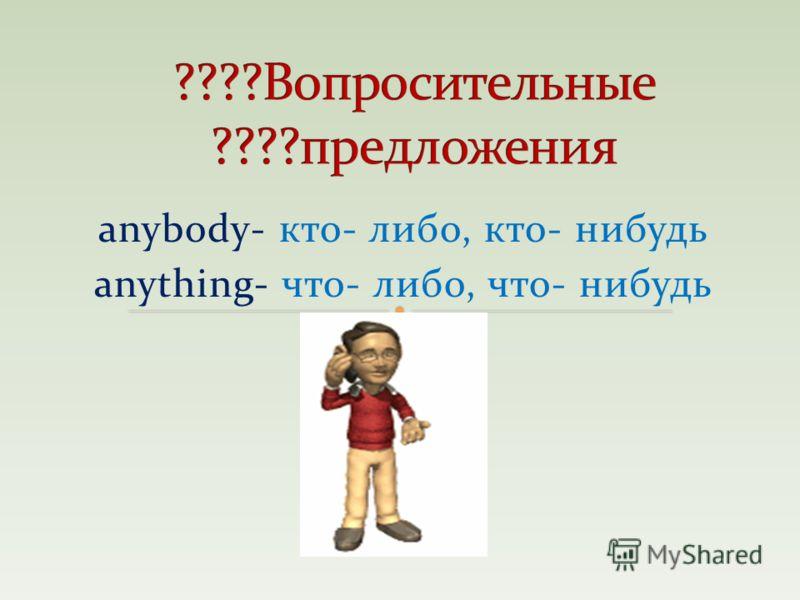 anybody- кто- либо, кто- нибудь anything- что- либо, что- нибудь