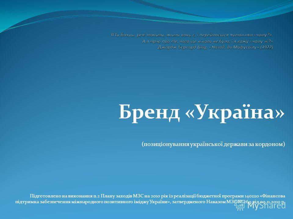 Бренд «Україна» (позиціонування української держави за кордоном) Підготовлено на виконання п.2 Плану заходів МЗС на 2010 рік із реалізації бюджетної програми 1401110 «Фінансова підтримка забезпечення міжнародного позитивного іміджу України», затвердж