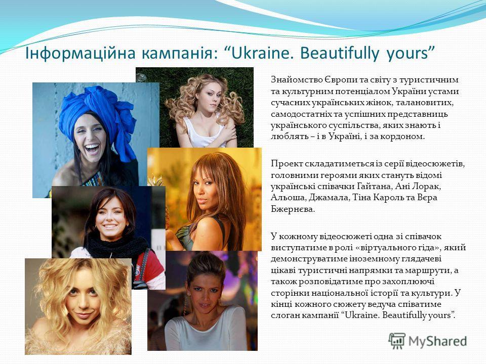 Інформаційна кампанія: Ukraine. Beautifully yours Знайомство Європи та світу з туристичним та культурним потенціалом України устами сучасних українських жінок, талановитих, самодостатніх та успішних представниць українського суспільства, яких знають