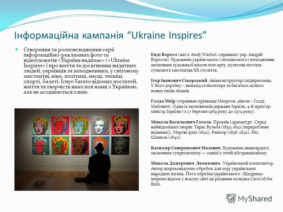 Інформаційна кампанія Ukraine Inspires Створення та розповсюдження серії інформаційно-рекламних фото та відеосюжетів «Україна надихає» («Ukraine Inspires») про життя та досягнення видатних людей, українців за походженням, у світовому мистецтві, кіно,