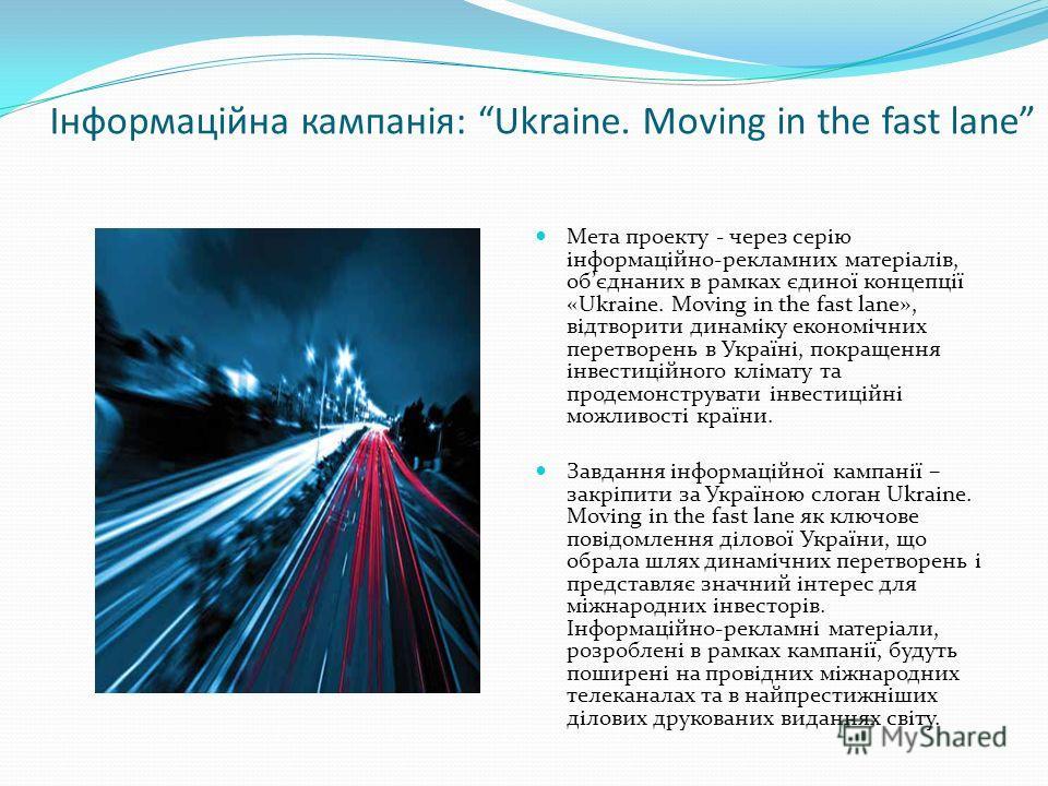 Інформаційна кампанія: Ukraine. Moving in the fast lane Мета проекту - через серію інформаційно-рекламних матеріалів, обєднаних в рамках єдиної концепції «Ukraine. Moving in the fast lane», відтворити динаміку економічних перетворень в Україні, покра