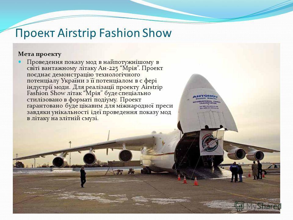 Проект Airstrip Fashion Show Мета проекту Проведення показу мод в найпотужнішому в світі вантажному літаку Ан-225 Мрія. Проект поєднає демонстрацію технологічного потенціалу України з її потенціалом в с фері індустрії моди. Для реалізації проекту Air