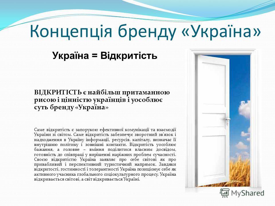 Концепція бренду «Україна» Україна = Відкритість ВІДКРИТІСТЬ є найбільш притаманною рисою і цінністю українців і уособлює суть бренду «Україна» Саме відкритість є запорукою ефективної комунікації та взаємодії України зі світом. Саме відкритість забез