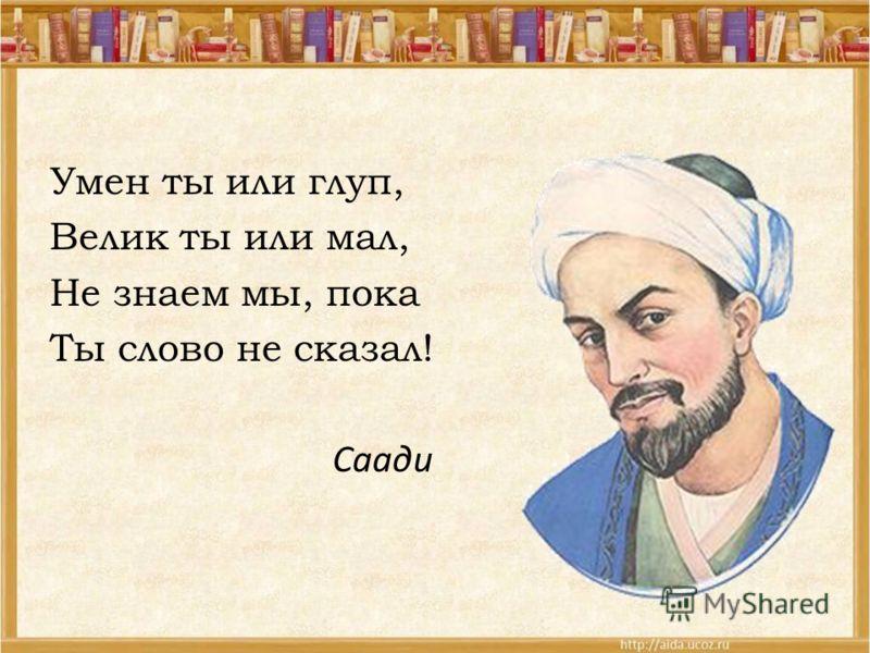 Умен ты или глуп, Велик ты или мал, Не знаем мы, пока Ты слово не сказал! Саади