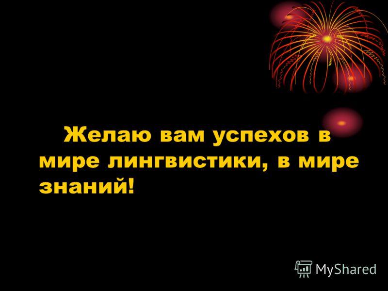 Желаю вам успехов в мире лингвистики, в мире знаний!
