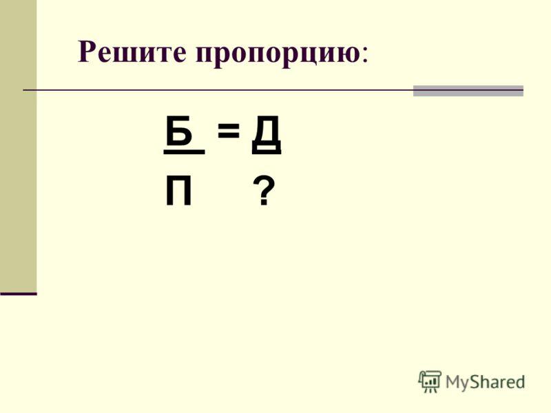 Решите пропорцию: Б = Д П ?