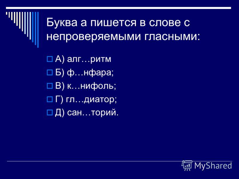 Буква а пишется в слове с непроверяемыми гласными: А) алг…ритм Б) ф…нфара; В) к…нифоль; Г) гл…диатор; Д) сан…торий.