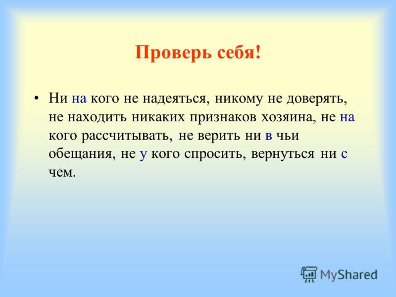 Задание 2 Спишите, правильно раскрывая скобки. Поставьте ударение в отрицательных местоимениях. (Ни)(На)кого (не)надеяться; (ни)кому (не)доверять; (не)находить (ни)каких признаков хозяина; (не)(на)кого рассчитывать; (не)верить (ни)(в)чьи обещания;(не