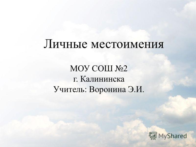 Личные местоимения МОУ СОШ 2 г. Калининска Учитель: Воронина Э.И.