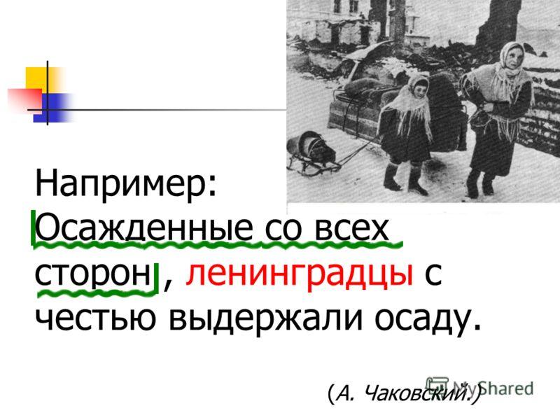 Например: Осажденные со всех сторон, ленинградцы с честью выдержали осаду. (А. Чаковский.)