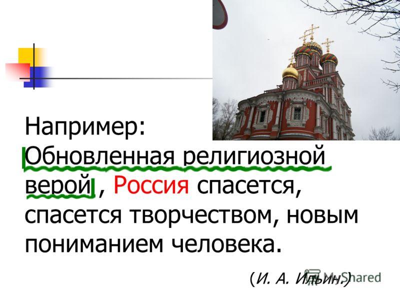 Например: Обновленная религиозной верой, Россия спасется, спасется творчеством, новым пониманием человека. (И. А. Ильин.)