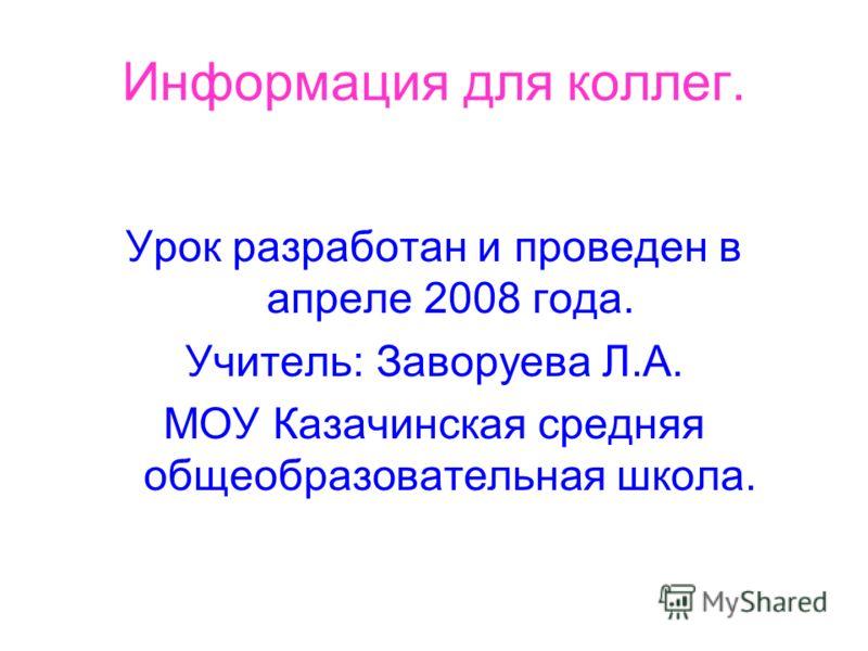 Информация для коллег. Урок разработан и проведен в апреле 2008 года. Учитель: Заворуева Л.А. МОУ Казачинская средняя общеобразовательная школа.