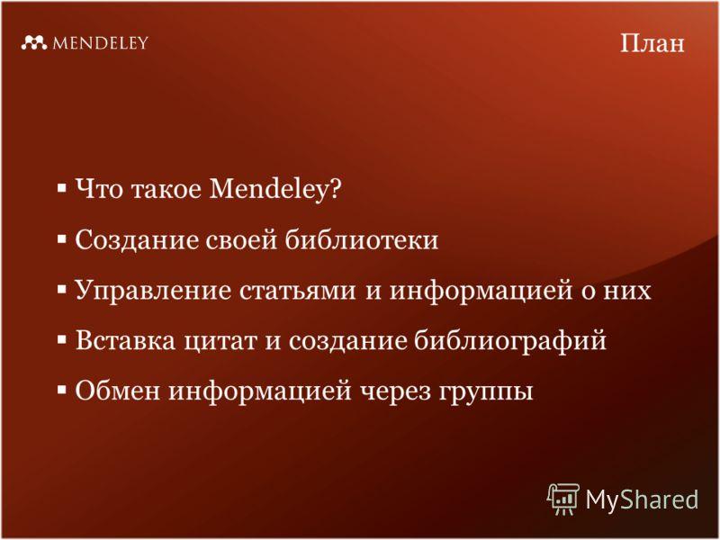 Что такое Mendeley? Создание своей библиотеки Управление статьями и информацией о них Вставка цитат и создание библиографий Обмен информацией через группы План