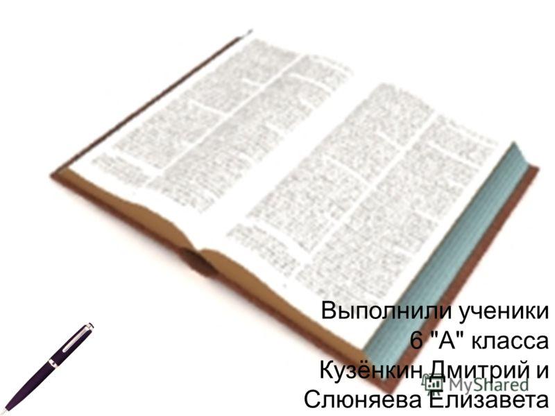 Выполнили ученики 6 А класса Кузёнкин Дмитрий и Слюняева Елизавета