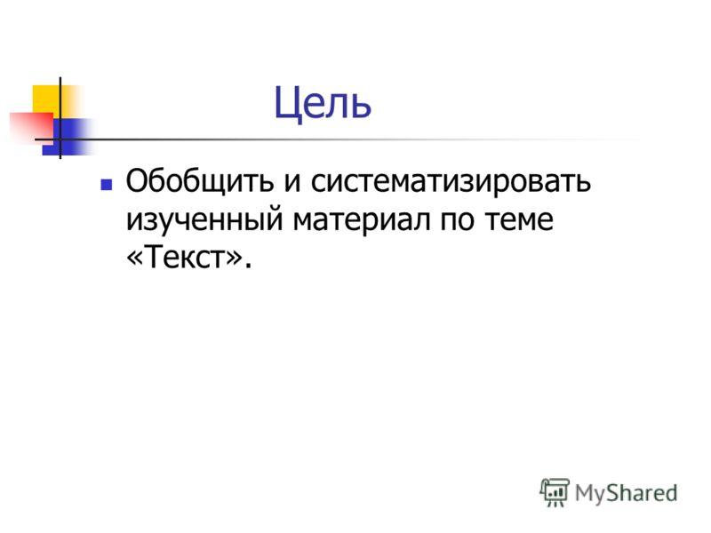 Цель Обобщить и систематизировать изученный материал по теме «Текст».