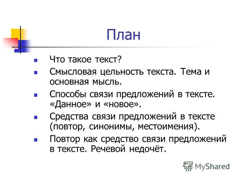 План Что такое текст? Смысловая цельность текста. Тема и основная мысль. Способы связи предложений в тексте. «Данное» и «новое». Средства связи предложений в тексте (повтор, синонимы, местоимения). Повтор как средство связи предложений в тексте. Рече