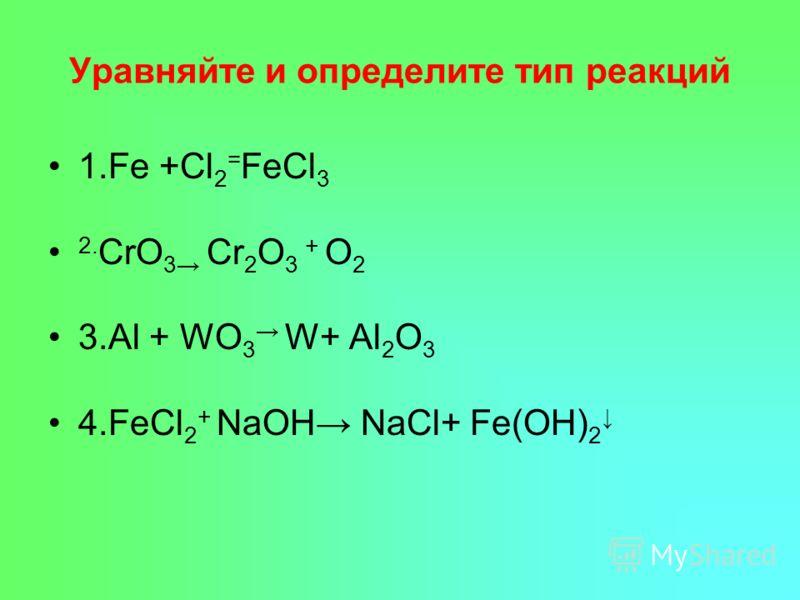 Уравняйте и определите тип реакций 1.Fe +Cl 2 = FeCl 3 2. CrO 3 Cr 2 O 3 + O 2 3.Al + WO 3 W+ Al 2 O 3 4.FeCl 2 + NaOH NaCl+ Fe(OH) 2