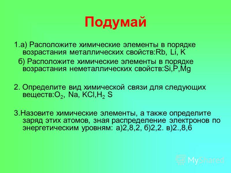 Подумай 1.а) Расположите химические элементы в порядке возрастания металлических свойств:Rb, Li, K б) Расположите химические элементы в порядке возрастания неметаллических свойств:Si,P,Mg 2. Определите вид химической связи для следующих веществ:O 2,