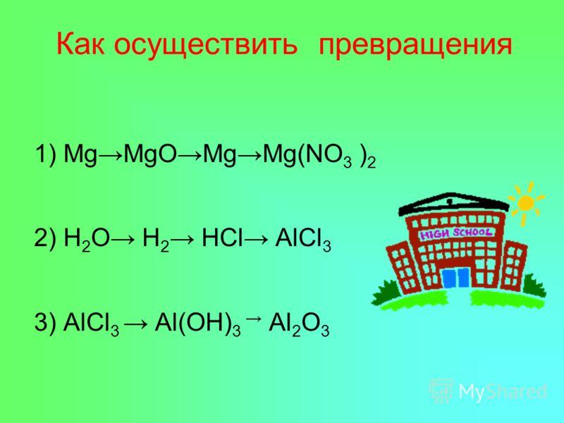 Как осуществить превращения 1) MgMgOMgMg(NO 3 ) 2 2) H 2 O H 2 HCl AlCl 3 3) AlCl 3 Al(OH) 3 Al 2 O 3