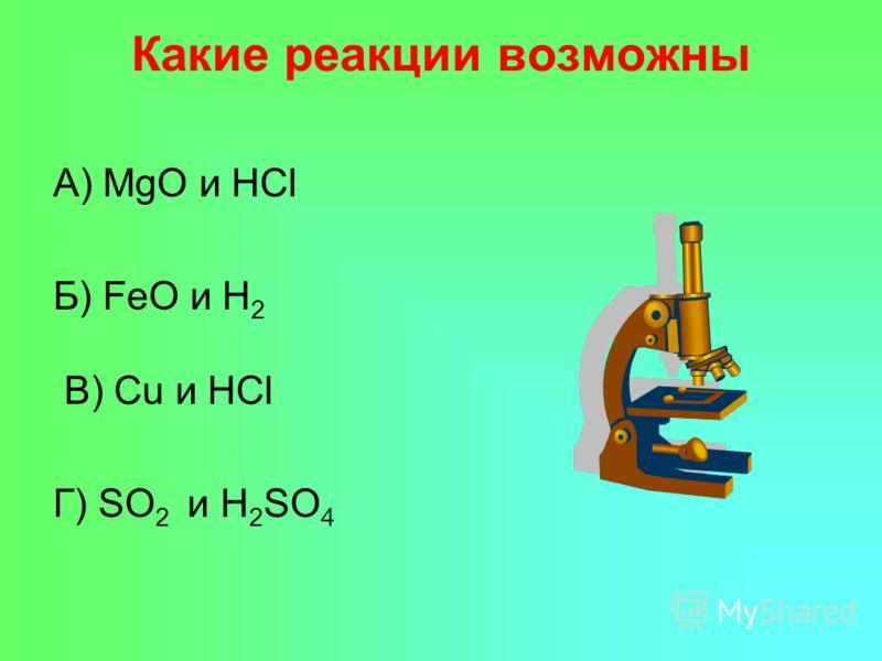 Какие реакции возможны А) MgO и HCl Б) FeO и H 2 В) Cu и HCl Г) SO 2 и H 2 SO 4