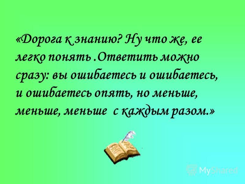 «Дорога к знанию? Ну что же, ее легко понять.Ответить можно сразу: вы ошибаетесь и ошибаетесь, и ошибаетесь опять, но меньше, меньше, меньше с каждым разом.»