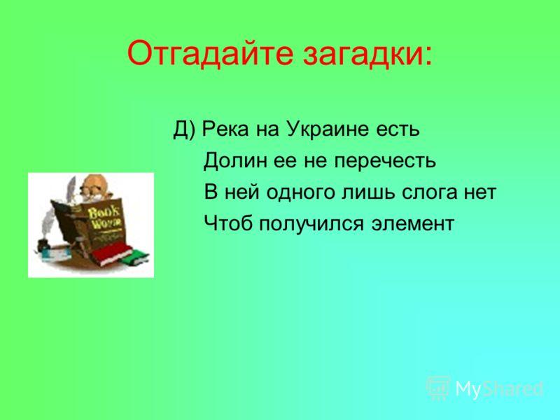 Д) Река на Украине есть Долин ее не перечесть В ней одного лишь слога нет Чтоб получился элемент