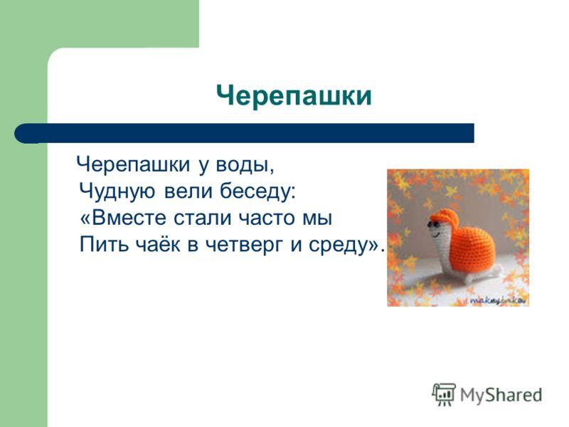 Черепашки Черепашки у воды, Чудную вели беседу: «Вместе стали часто мы Пить чаёк в четверг и среду».