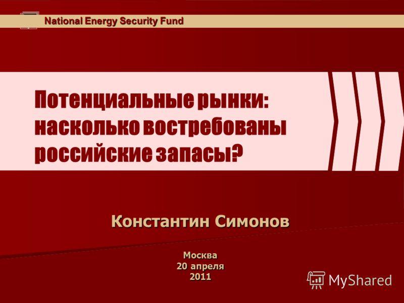National Energy Security Fund Потенциальные рынки: насколько востребованы российские запасы? Константин Симонов Москва 20 апреля 2011