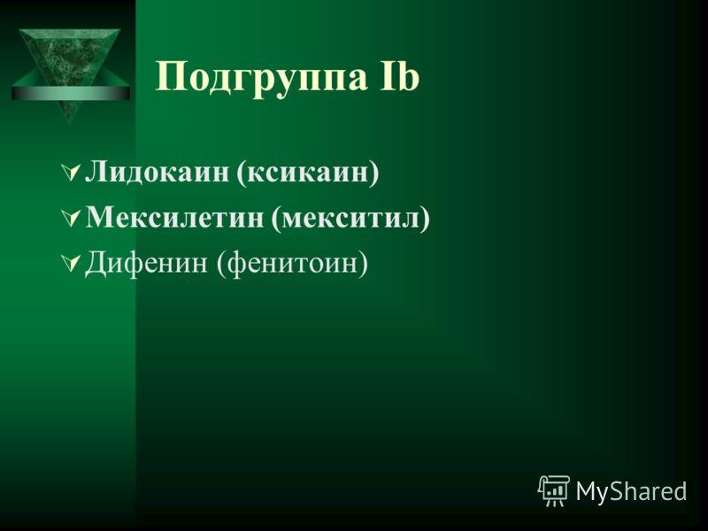 Подгруппа Ib Лидокаин (ксикаин) Мексилетин (мекситил) Дифенин (фенитоин)