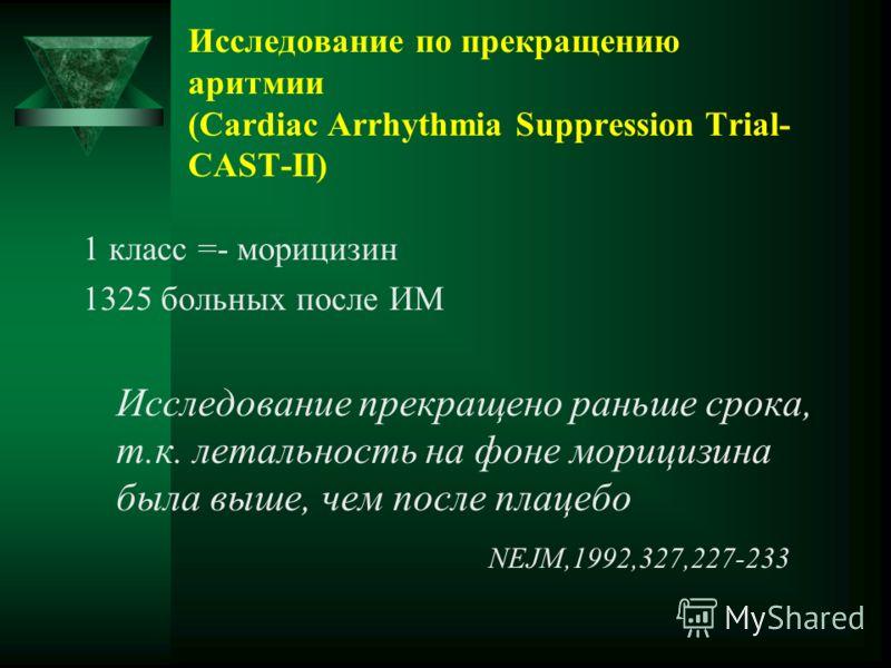 Исследование по прекращению аритмии (Cardiac Arrhythmia Suppression Trial- CAST-II) 1 класс =- морицизин 1325 больных после ИМ Исследование прекращено раньше срока, т.к. летальность на фоне морицизина была выше, чем после плацебо NEJM,1992,327,227-23