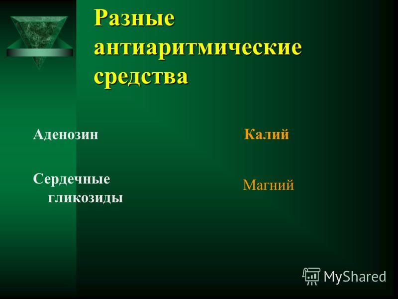 Разные антиаритмические средства Аденозин Сердечные гликозиды Калий Магний