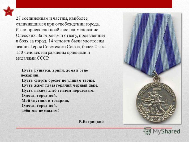 27 соединениям и частям, наиболее отличившимся при освобождении города, было присвоено почётное наименование Одесских. За героизм и отвагу, проявленные в боях за город, 14 человек были удостоены звания Героя Советского Союза, более 2 тыс. 150 человек