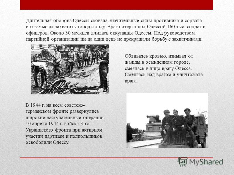 Длительная оборона Одессы сковала значительные силы противника и сорвала его замыслы захватить город с ходу. Враг потерял под Одессой 160 тыс. солдат и офицеров. Около 30 месяцев длилась оккупация Одессы. Под руководством партийной организации ни на