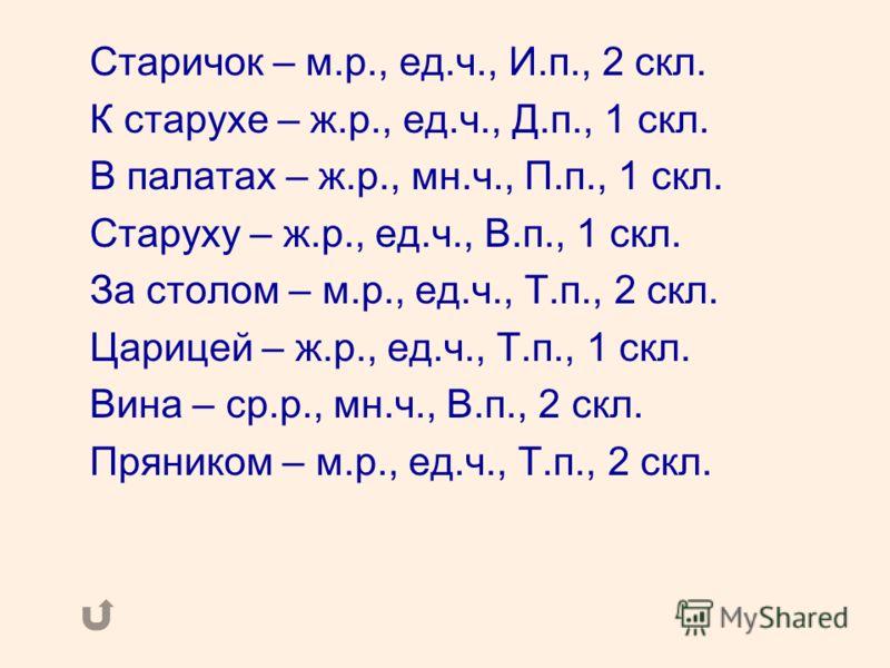 Старичок – м.р., ед.ч., И.п., 2 скл. К старухе – ж.р., ед.ч., Д.п., 1 скл. В палатах – ж.р., мн.ч., П.п., 1 скл. Старуху – ж.р., ед.ч., В.п., 1 скл. За столом – м.р., ед.ч., Т.п., 2 скл. Царицей – ж.р., ед.ч., Т.п., 1 скл. Вина – ср.р., мн.ч., В.п.,