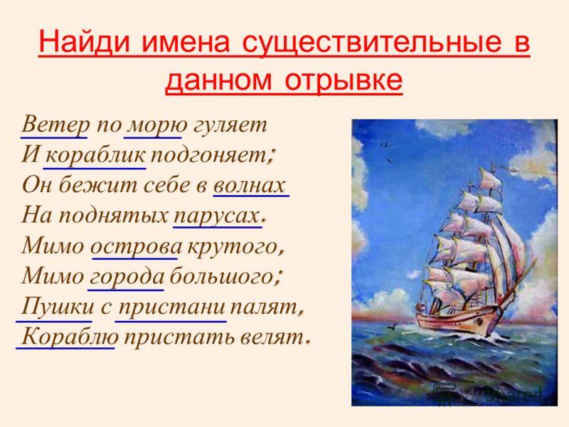Ветер по морю гуляет И кораблик подгоняет ; Он бежит себе в волнах На поднятых парусах. Мимо острова крутого, Мимо города большого ; Пушки с пристани палят, Кораблю пристать велят. Найди имена существительные в данном отрывке