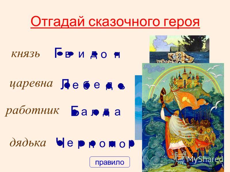 Отгадай сказочного героя князь и о Г в н д царевна Л б д ь е е работник а а Б л д дядька е Ч р н о о м р правило