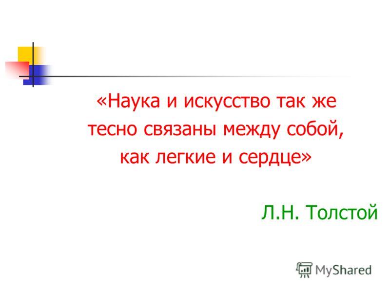«Наука и искусство так же тесно связаны между собой, как легкие и сердце» Л.Н. Толстой