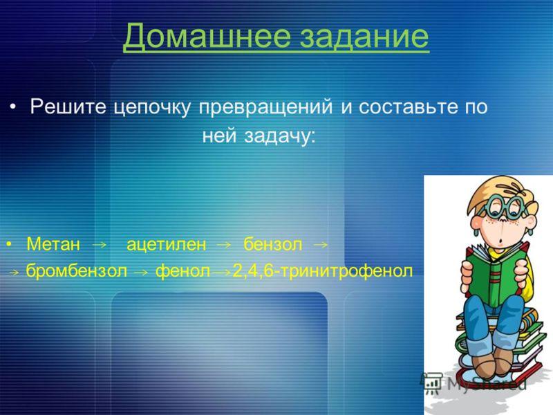 Домашнее задание Решите цепочку превращений и составьте по ней задачу: Метан ацетилен бензол бромбензол фенол 2,4,6-тринитрофенол