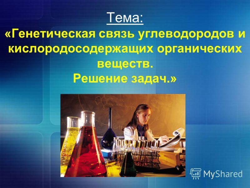 Тема: «Генетическая связь углеводородов и кислородосодержащих органических веществ. Решение задач.»