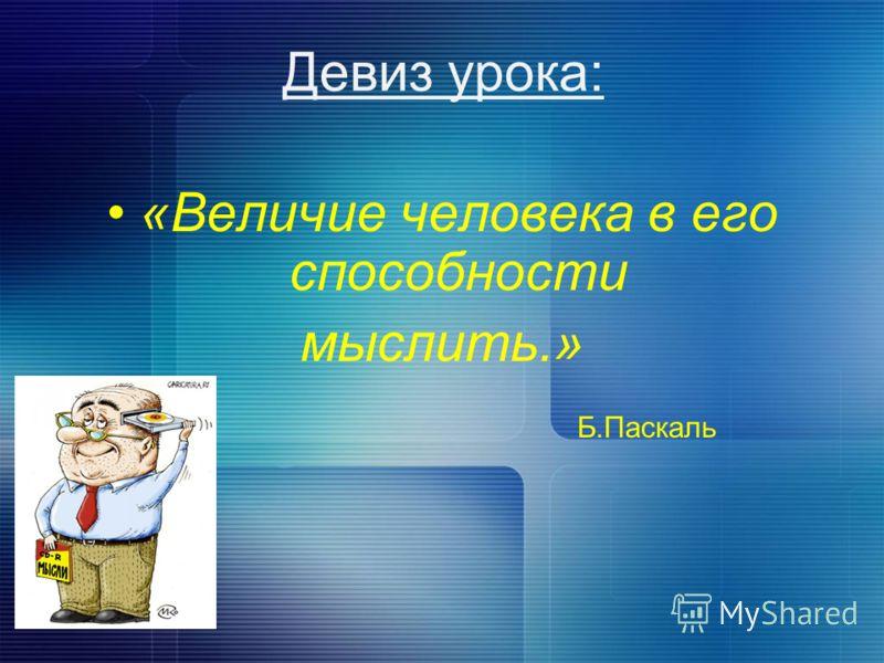 Девиз урока: «Величие человека в его способности мыслить.» Б.Паскаль