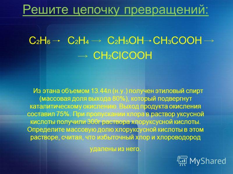 Решите цепочку превращений: C 2 H 6 C 2 H 4 C 2 H 5 OH CH 3 COOH CH 2 ClCOOH Из этана объемом 13.44л (н.у.) получен этиловый спирт (массовая доля выхода 80%), который подвергнут каталитическому окислению. Выход продукта окисления составил 75%. При пр