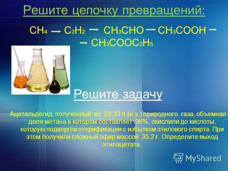 Решите цепочку превращений: CH 4 C 2 H 2 CH 3 CHO CH 3 COOH CH 3 COOC 2 H 5 Решите задачу Ацетальдегид, полученный из 23,33 л.(н.у.) природного газа, объемная доля метана в котором составляет 96%, окислили до кислоты, которую подвергли этерификации с