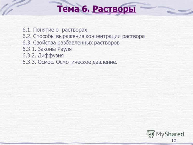 12 Тема 6. Растворы 6.1. Понятие о растворах 6.2. Способы выражения концентрации раствора 6.3. Свойства разбавленных растворов 6.3.1. Законы Рауля 6.3.2. Диффузия 6.3.3. Осмос. Осмотическое давление.