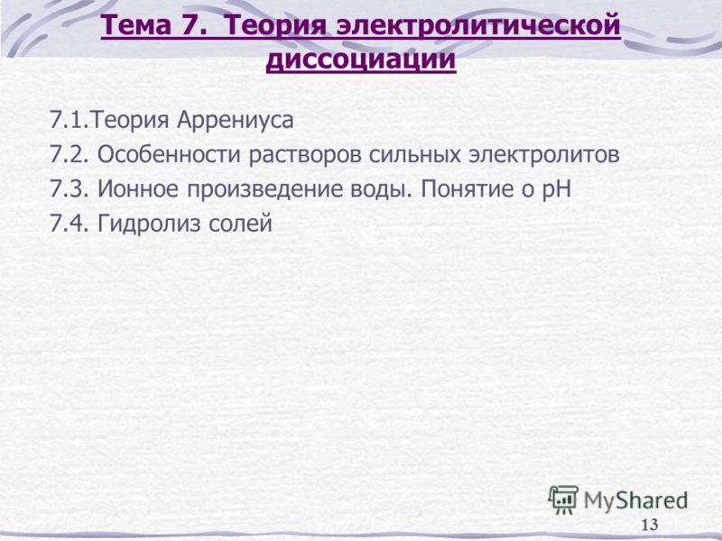 13 Тема 7. Теория электролитической диссоциации 7.1.Теория Аррениуса 7.2. Особенности растворов сильных электролитов 7.3. Ионное произведение воды. Понятие о рН 7.4. Гидролиз солей