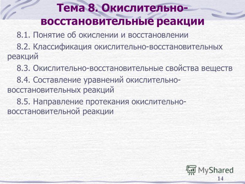 14 Тема 8. Окислительно- восстановительные реакции 8.1. Понятие об окислении и восстановлении 8.2. Классификация окислительно-восстановительных реакций 8.3. Окислительно-восстановительные свойства веществ 8.4. Составление уравнений окислительно- восс