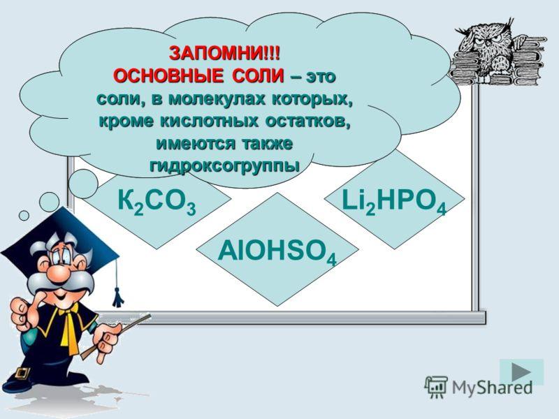 Укажите формулу основной соли К 2 CO 3 AlOHSO 4 Li 2 HPO 4 ЗАПОМНИ!!! ОСНОВНЫЕ СОЛИ – это соли, в молекулах которых, кроме кислотных остатков, имеются также гидроксогруппы ЗАПОМНИ!!!