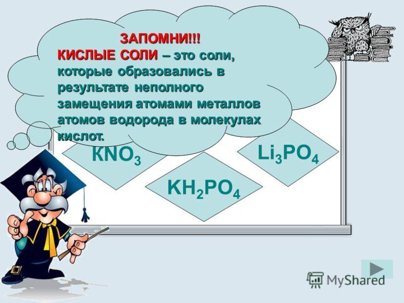 Укажите формулу кислой соли КNO 3 KH 2 PO 4 Li 3 PO 4 ЗАПОМНИ!!! КИСЛЫЕ СОЛИ – это соли, которые образовались в результате неполного замещения атомами металлов атомов водорода в молекулах кислот. ЗАПОМНИ!!!