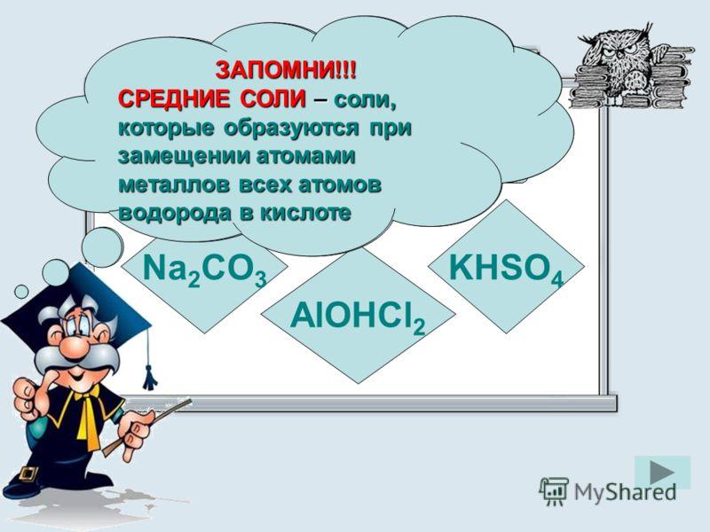 Укажите формулу средней соли Na 2 CO 3 KHSO 4 AlOHCl 2 ЗАПОМНИ!!! СРЕДНИЕ СОЛИ – соли, которые образуются при замещении атомами металлов всех атомов водорода в кислоте ЗАПОМНИ!!!